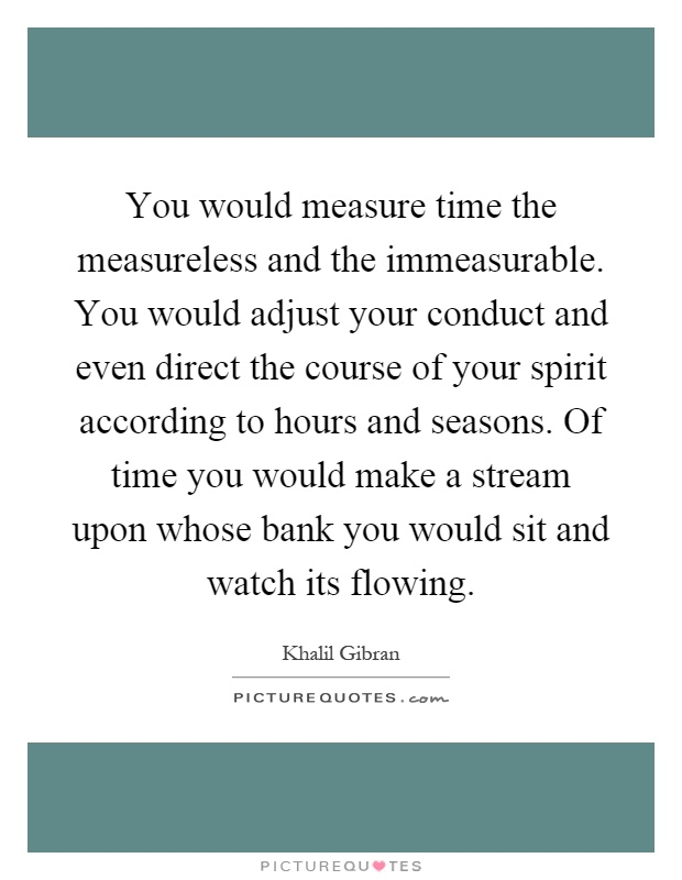 You would measure time the measureless and the immeasurable. You would adjust your conduct and even direct the course of your spirit according to hours and seasons. Of time you would make a stream upon whose bank you would sit and watch its flowing Picture Quote #1