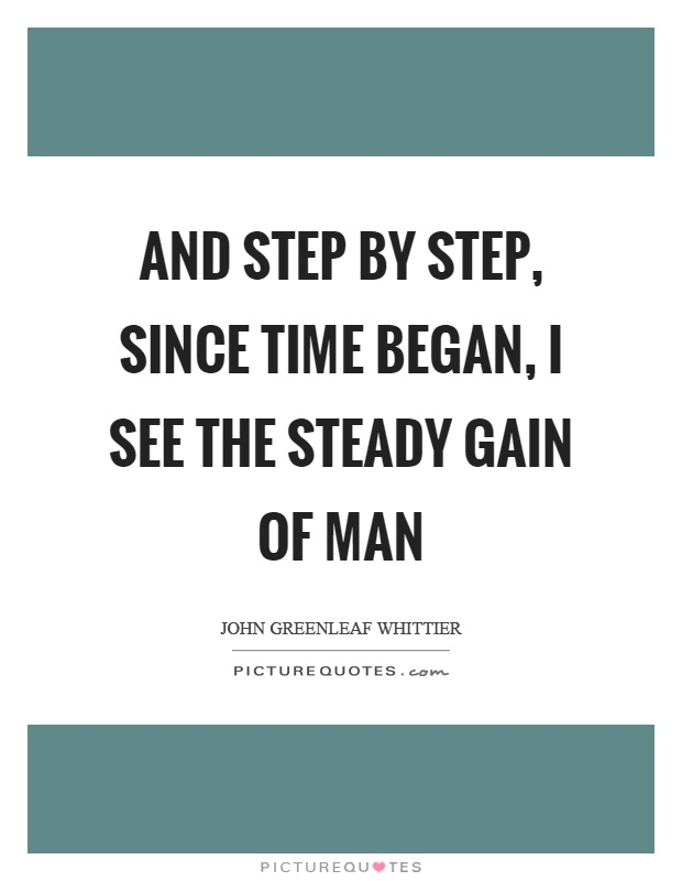 And step by step, since time began, I see the steady gain of man Picture Quote #1