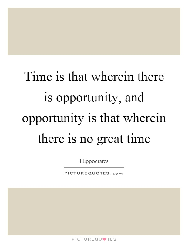 Time is that wherein there is opportunity, and opportunity is that wherein there is no great time Picture Quote #1