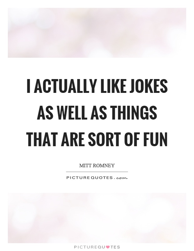 I actually like jokes as well as things that are sort of fun Picture Quote #1