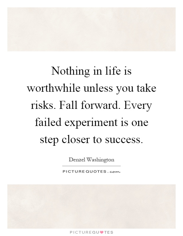 Nothing in life is worthwhile unless you take risks. Fall forward. Every failed experiment is one step closer to success Picture Quote #1