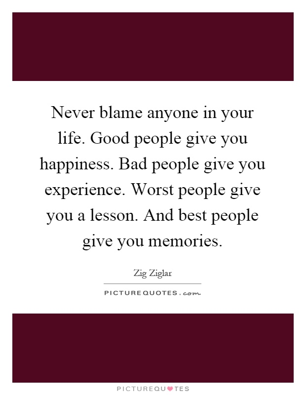 Never blame anyone in your life. Good people give you happiness. Bad people give you experience. Worst people give you a lesson. And best people give you memories Picture Quote #1