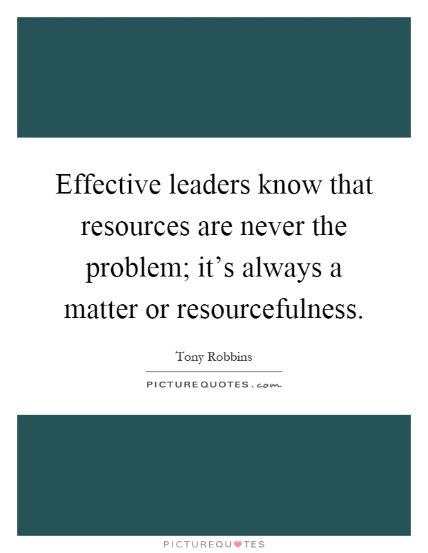 Effective leaders know that resources are never the problem; it's always a matter or resourcefulness Picture Quote #1