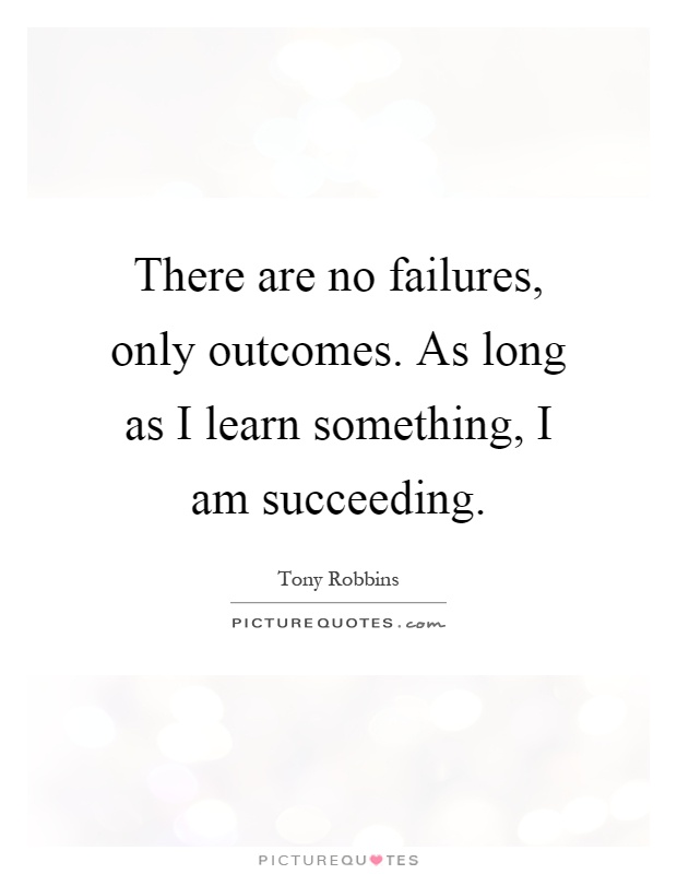 There are no failures, only outcomes. As long as I learn something, I am succeeding Picture Quote #1