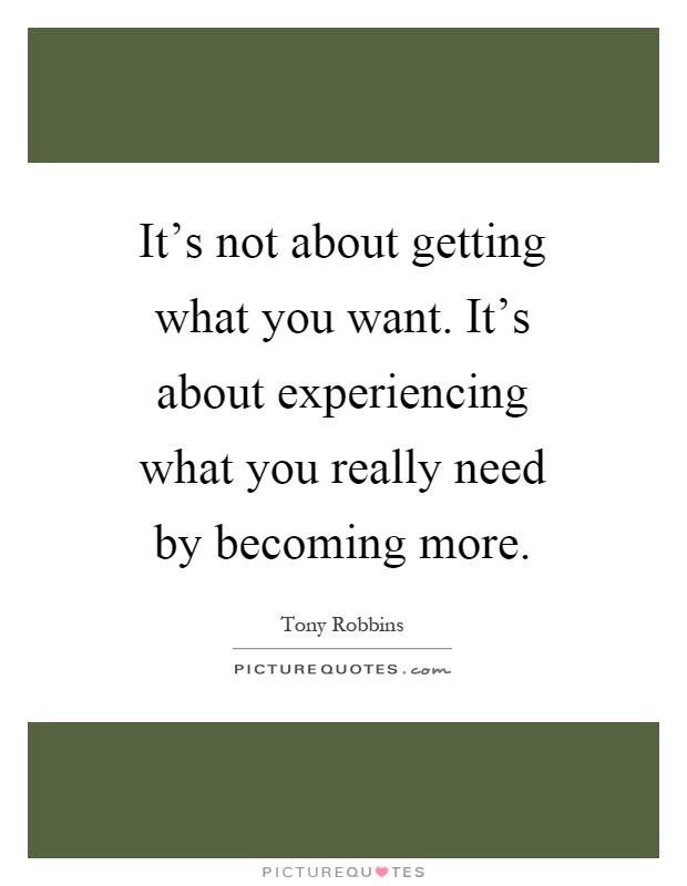 It's not about getting what you want. It's about experiencing what you really need by becoming more Picture Quote #1