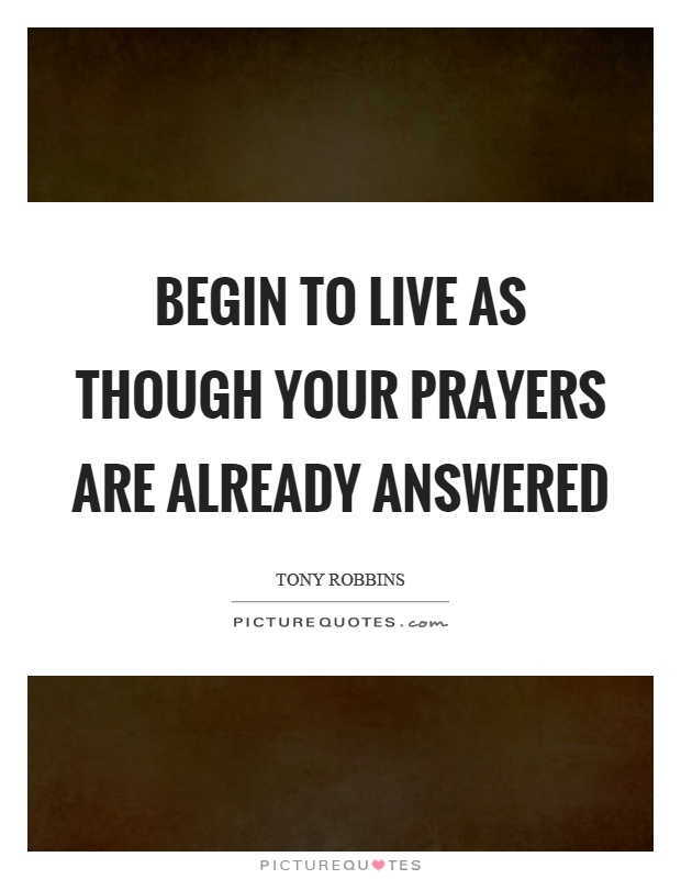 Begin to live as though your prayers are already answered Picture Quote #1
