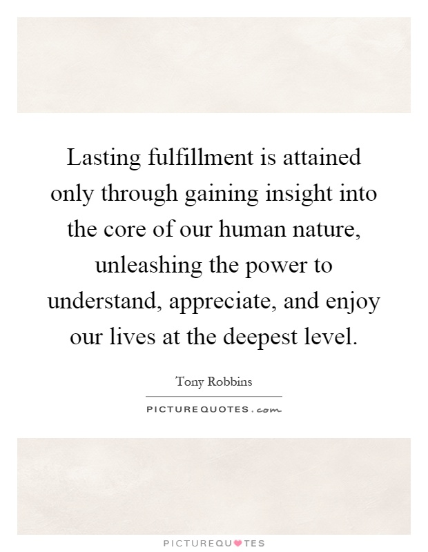 Lasting fulfillment is attained only through gaining insight into the core of our human nature, unleashing the power to understand, appreciate, and enjoy our lives at the deepest level Picture Quote #1