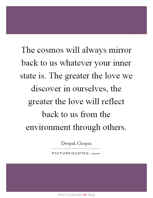 The cosmos will always mirror back to us whatever your inner state is. The greater the love we discover in ourselves, the greater the love will reflect back to us from the environment through others Picture Quote #1
