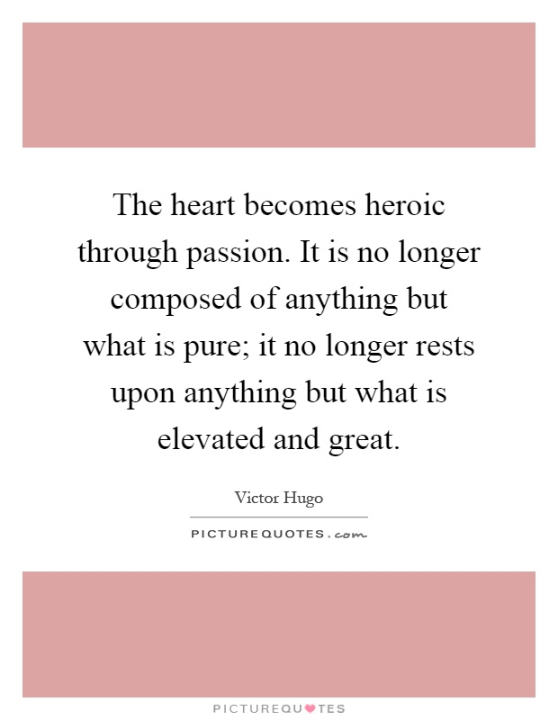 The heart becomes heroic through passion. It is no longer composed of anything but what is pure; it no longer rests upon anything but what is elevated and great Picture Quote #1