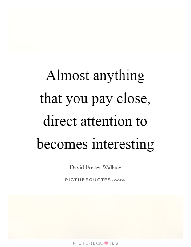 Almost anything that you pay close, direct attention to becomes interesting Picture Quote #1