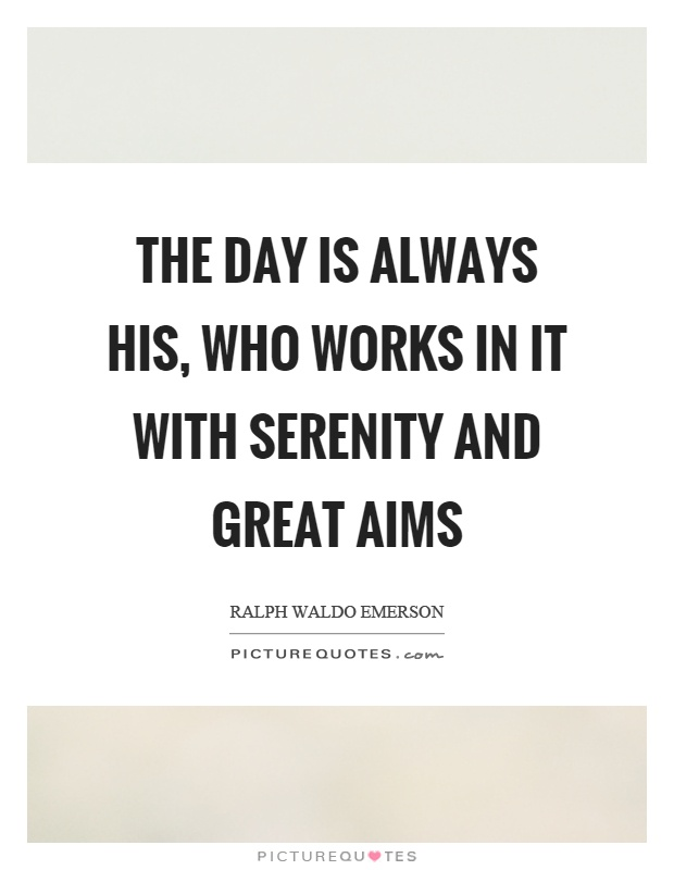 The day is always his, who works in it with serenity and great aims Picture Quote #1
