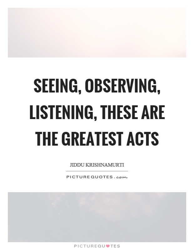 Seeing, observing, listening, these are the greatest acts Picture Quote #1