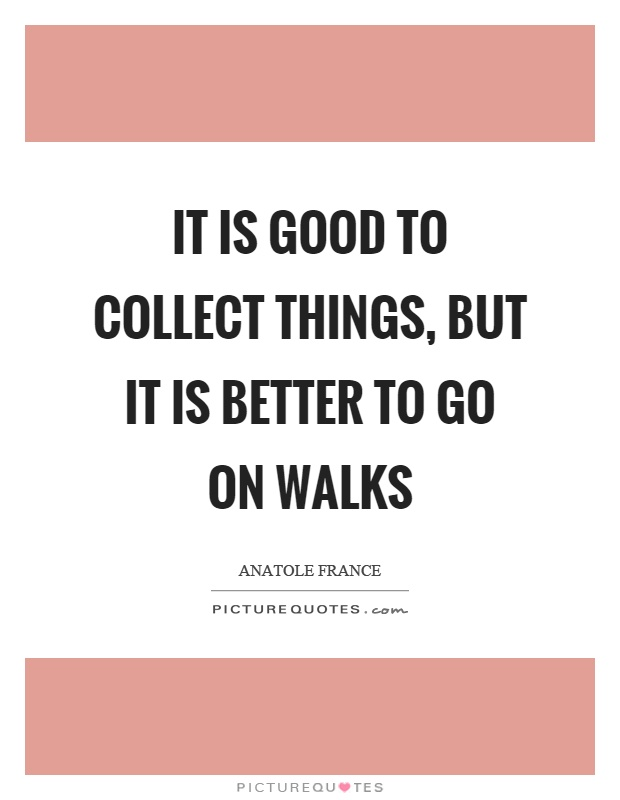 It is good to collect things, but it is better to go on walks Picture Quote #1