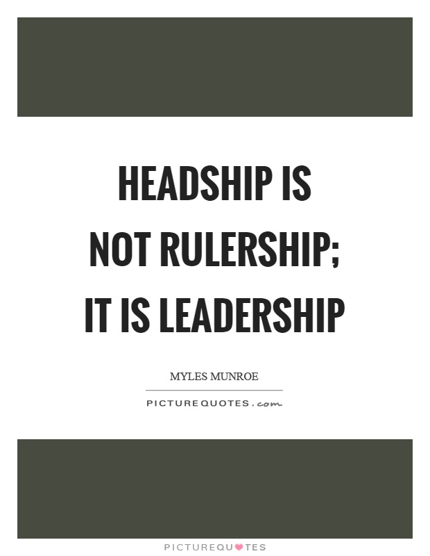 Headship is not rulership; it is leadership Picture Quote #1