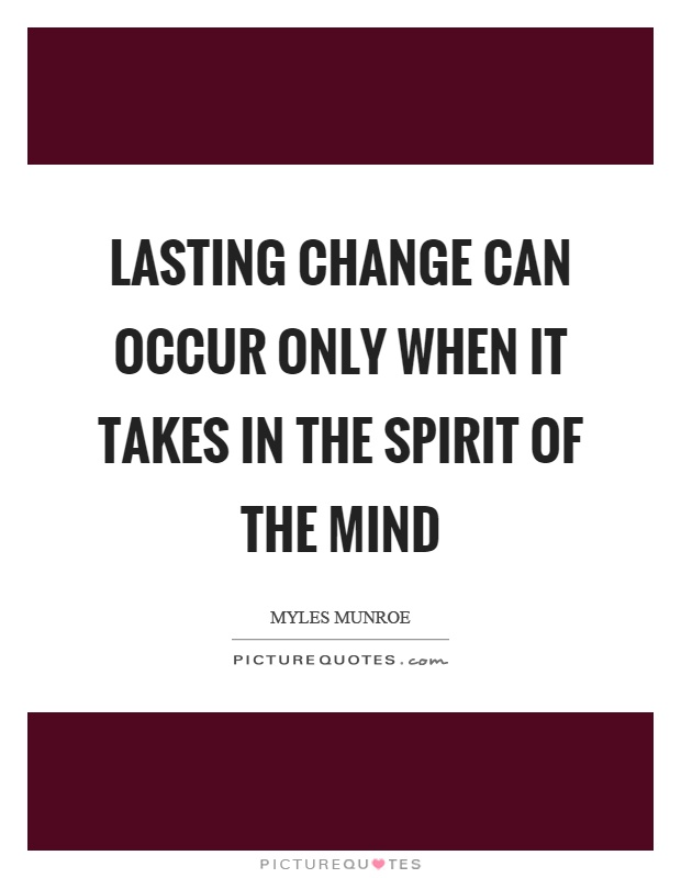 Lasting change can occur only when it takes in the spirit of the mind Picture Quote #1