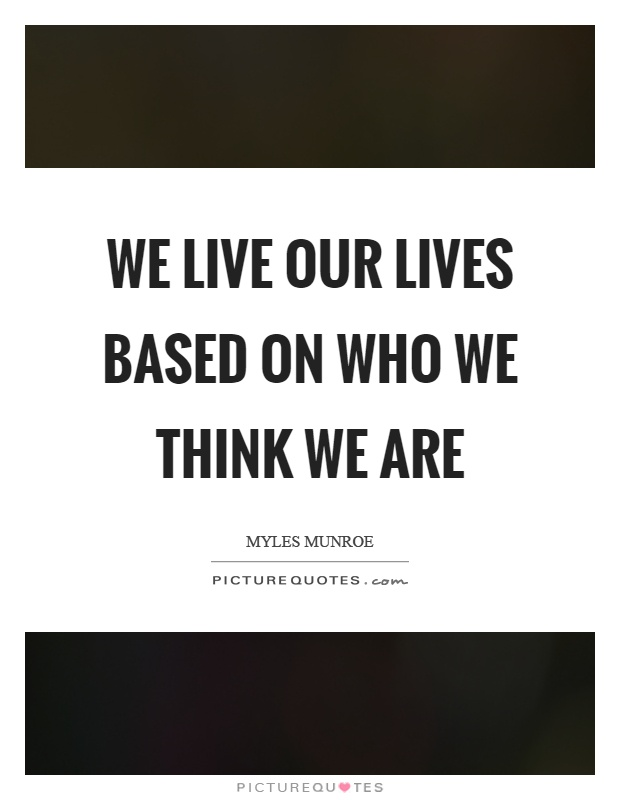 We live our lives based on who we think we are Picture Quote #1