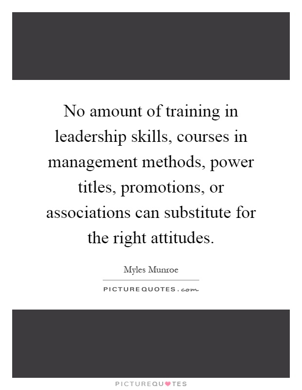 No amount of training in leadership skills, courses in management methods, power titles, promotions, or associations can substitute for the right attitudes Picture Quote #1