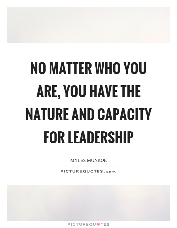 No matter who you are, you have the nature and capacity for leadership Picture Quote #1