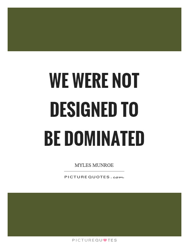 We were not designed to be dominated Picture Quote #1