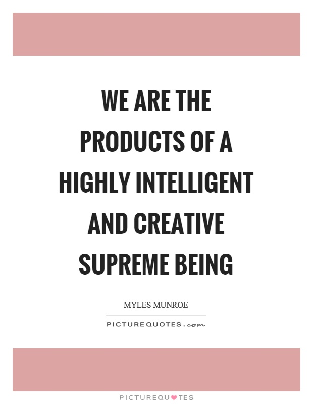 We are the products of a highly intelligent and creative supreme being Picture Quote #1