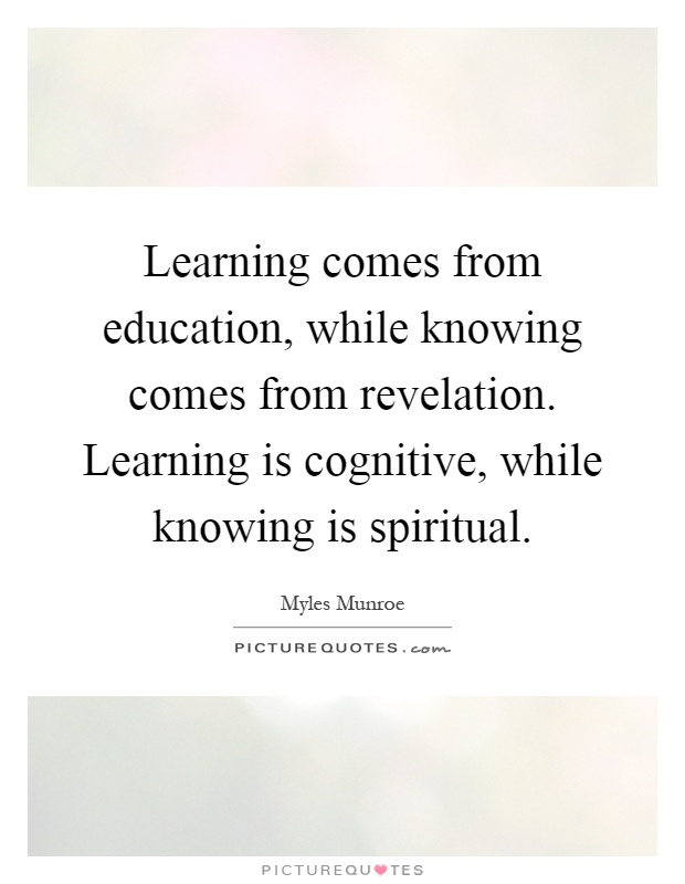 Learning comes from education, while knowing comes from revelation. Learning is cognitive, while knowing is spiritual Picture Quote #1