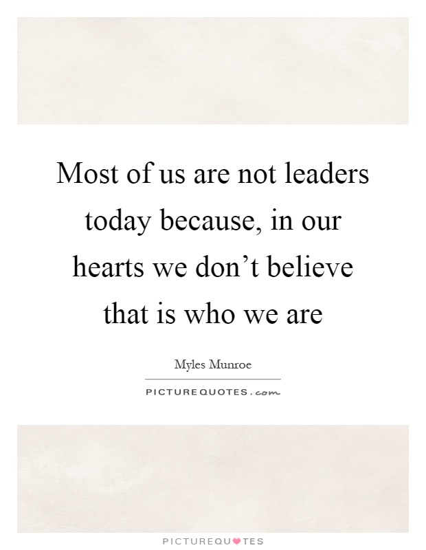 Most of us are not leaders today because, in our hearts we don't believe that is who we are Picture Quote #1