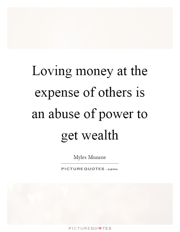 Loving money at the expense of others is an abuse of power to get wealth Picture Quote #1