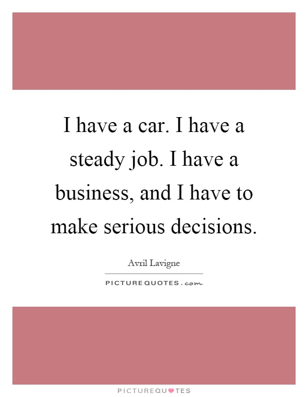 I have a car. I have a steady job. I have a business, and I have to make serious decisions Picture Quote #1