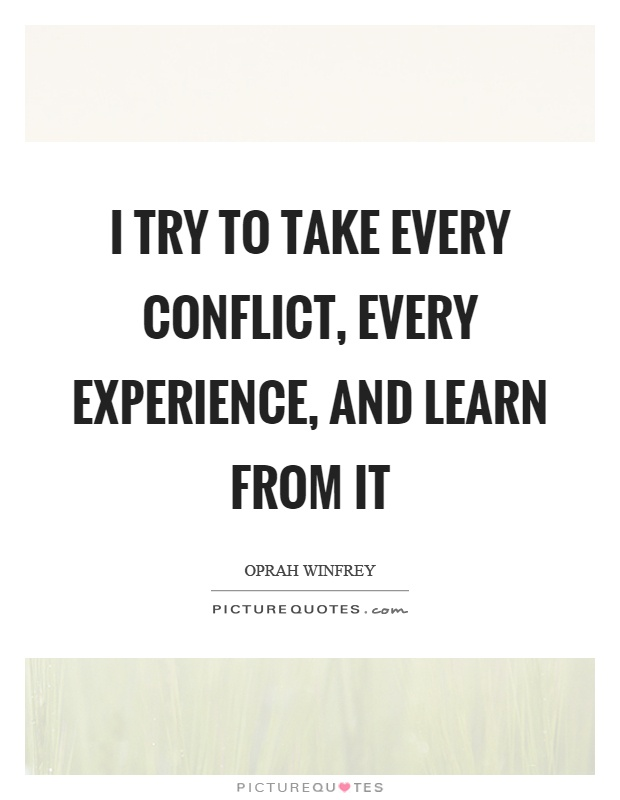 I try to take every conflict, every experience, and learn from it Picture Quote #1