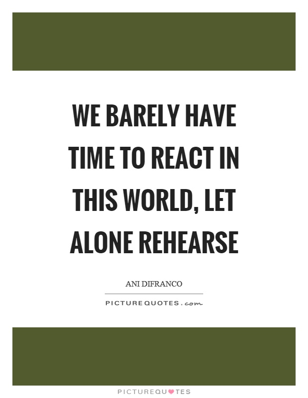 We barely have time to react in this world, let alone rehearse Picture Quote #1
