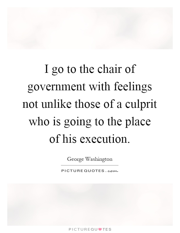 I go to the chair of government with feelings not unlike those of a culprit who is going to the place of his execution Picture Quote #1