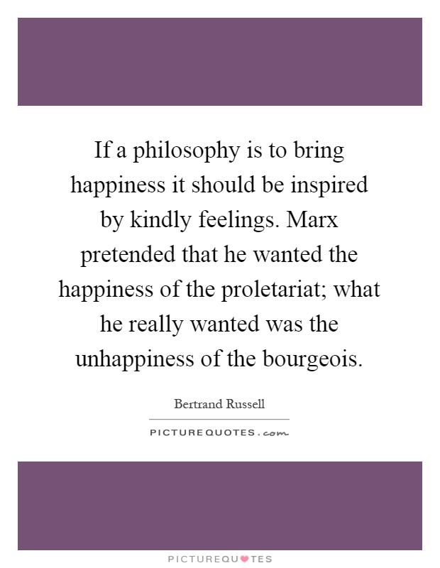 If a philosophy is to bring happiness it should be inspired by kindly feelings. Marx pretended that he wanted the happiness of the proletariat; what he really wanted was the unhappiness of the bourgeois Picture Quote #1