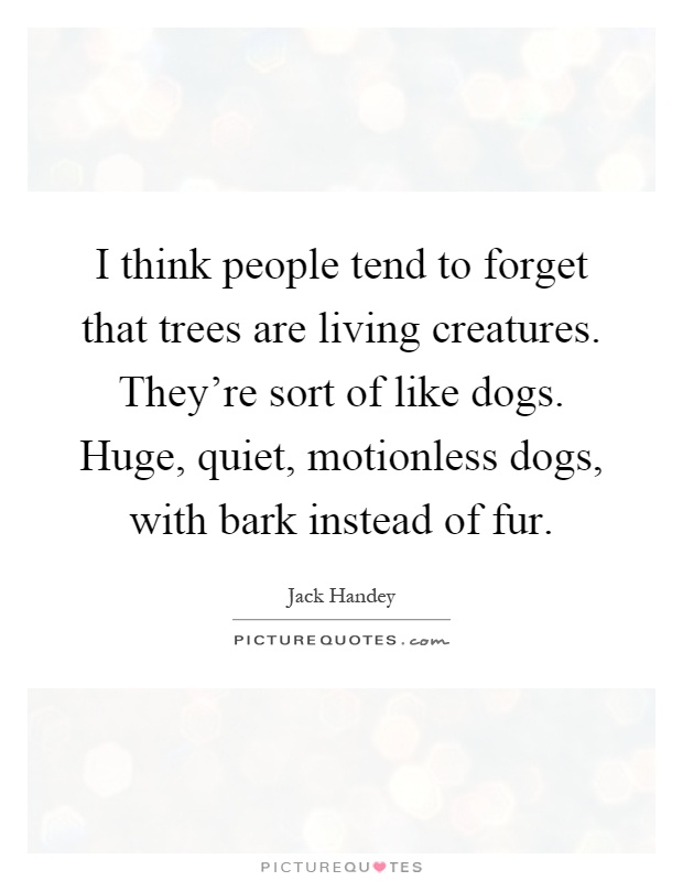 I think people tend to forget that trees are living creatures. They're sort of like dogs. Huge, quiet, motionless dogs, with bark instead of fur Picture Quote #1