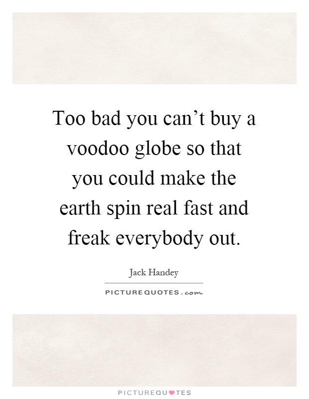 Too bad you can't buy a voodoo globe so that you could make the earth spin real fast and freak everybody out Picture Quote #1