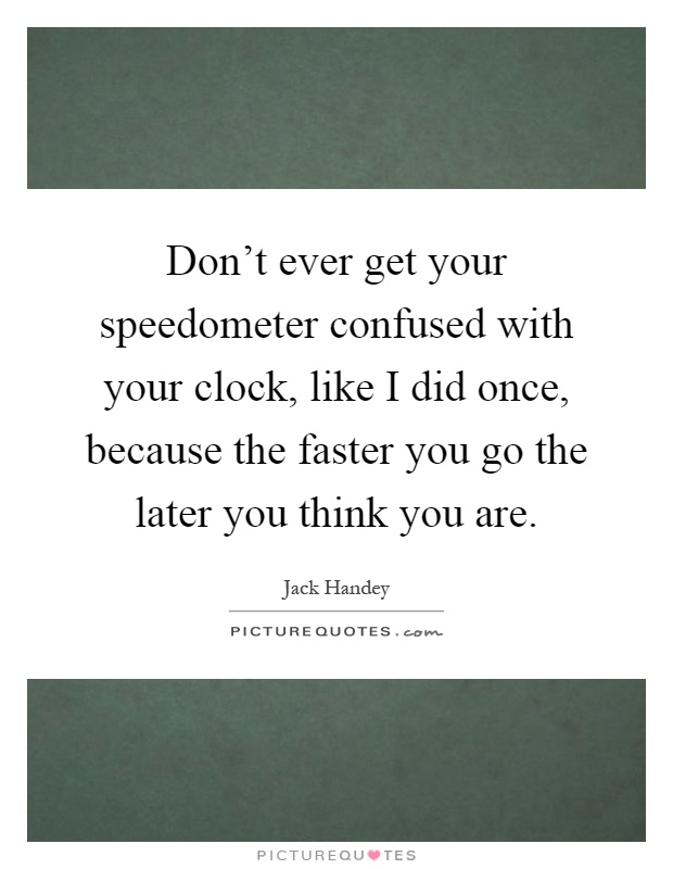 Don't ever get your speedometer confused with your clock, like I did once, because the faster you go the later you think you are Picture Quote #1