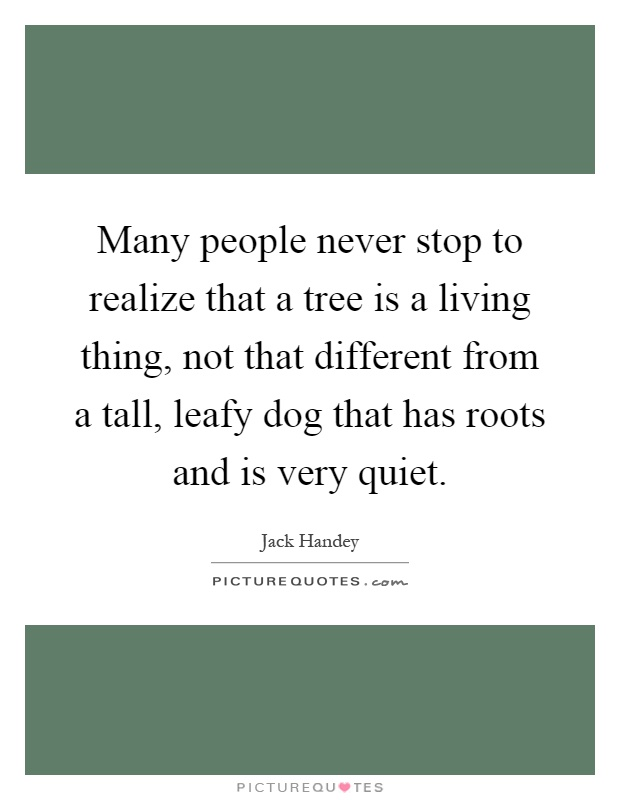 Many people never stop to realize that a tree is a living thing, not that different from a tall, leafy dog that has roots and is very quiet Picture Quote #1