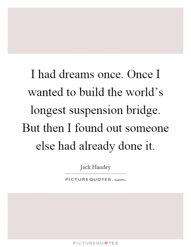 I had dreams once. Once I wanted to build the world's longest suspension bridge. But then I found out someone else had already done it Picture Quote #1
