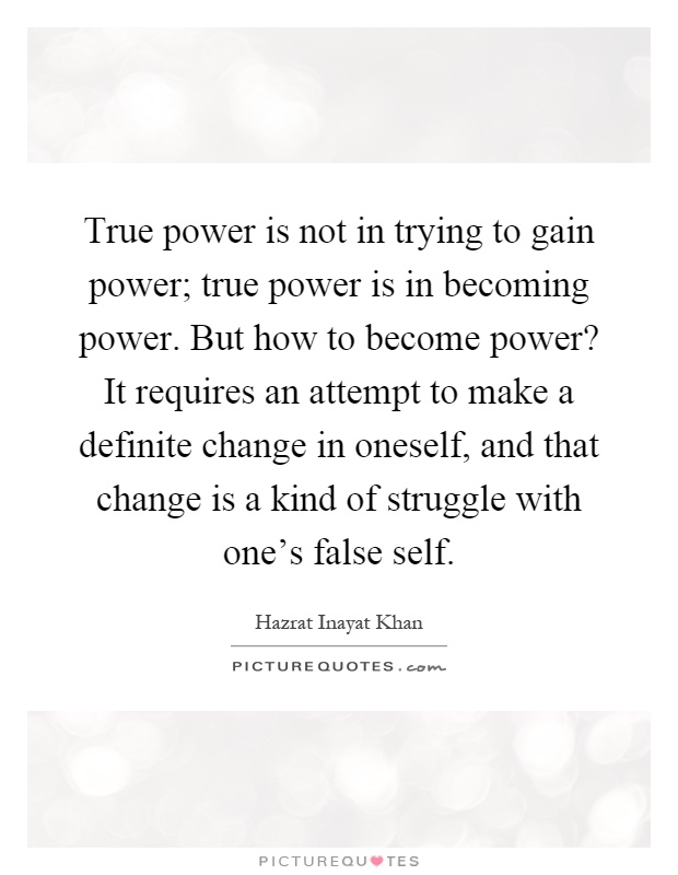True power is not in trying to gain power; true power is in becoming power. But how to become power? It requires an attempt to make a definite change in oneself, and that change is a kind of struggle with one's false self Picture Quote #1