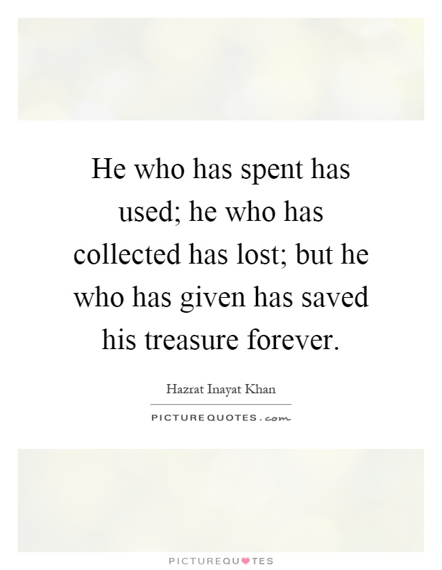 He who has spent has used; he who has collected has lost; but he who has given has saved his treasure forever Picture Quote #1