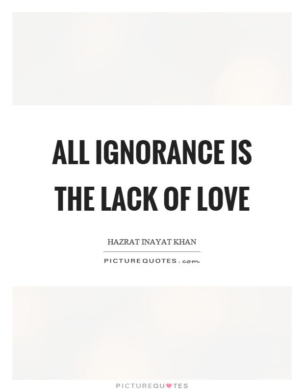 All ignorance is the lack of love Picture Quote #1