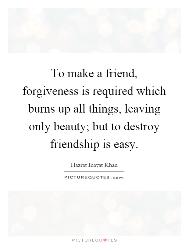 To make a friend, forgiveness is required which burns up all things, leaving only beauty; but to destroy friendship is easy Picture Quote #1