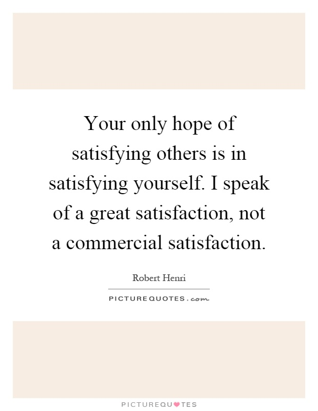 Your only hope of satisfying others is in satisfying yourself. I speak of a great satisfaction, not a commercial satisfaction Picture Quote #1