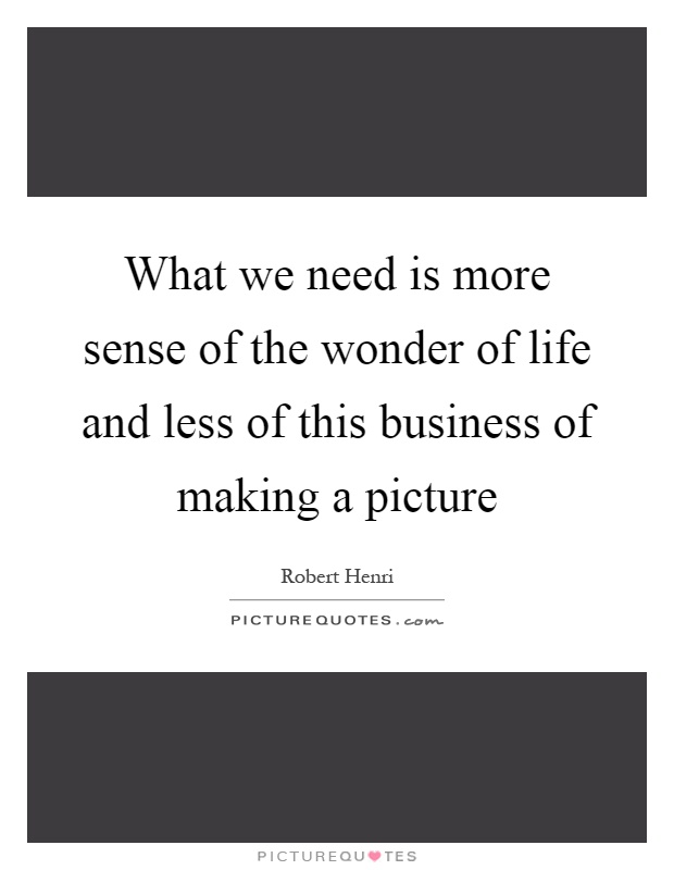What we need is more sense of the wonder of life and less of this business of making a picture Picture Quote #1