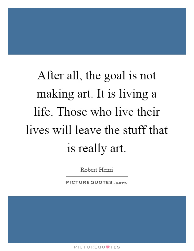 After all, the goal is not making art. It is living a life. Those who live their lives will leave the stuff that is really art Picture Quote #1