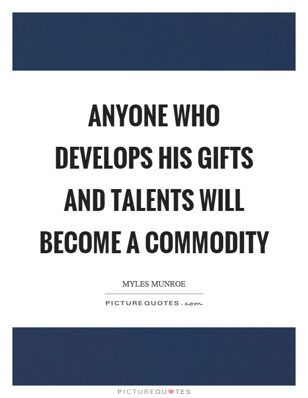 Anyone who develops his gifts and talents will become a commodity Picture Quote #1
