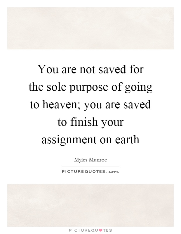 You are not saved for the sole purpose of going to heaven; you are saved to finish your assignment on earth Picture Quote #1