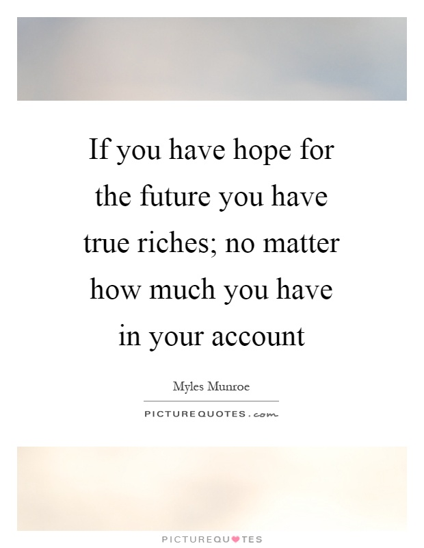 If you have hope for the future you have true riches; no matter how much you have in your account Picture Quote #1