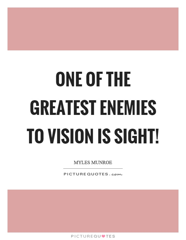 One of the greatest enemies to vision is sight! Picture Quote #1