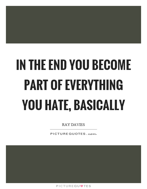 In the end you become part of everything you hate, basically Picture Quote #1