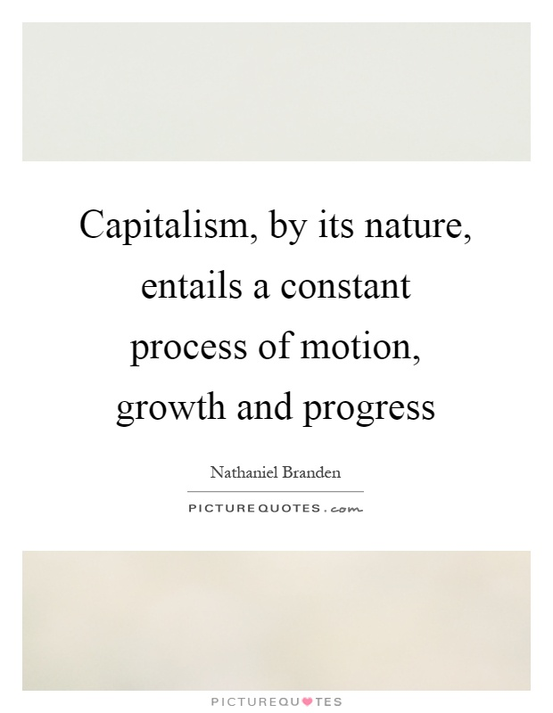 Capitalism, by its nature, entails a constant process of motion, growth and progress Picture Quote #1